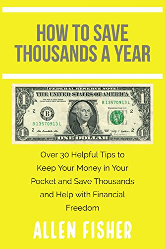 How to Save Thousands a Year: Over 30 Helpful Tips to Keep Your Money in Your Pocket and Save Thousands and Help with Financial Freedom
