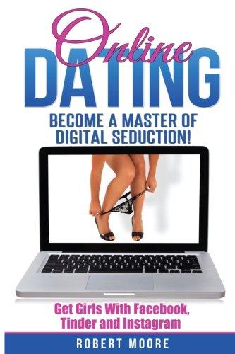 Online Dating: Online Dating Training - Become a Master of Digital Seduction! Get Girls with Facebook, Tinder & Instagram (Online Dating For Men, Online Dating Tips, Tinder, Facebook Dating)