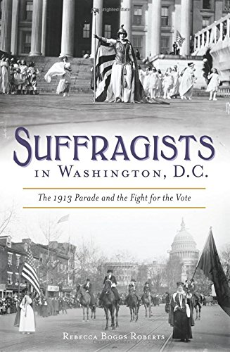 Read Online Suffragists in Washington, DC: The 1913 Parade and the Fight for the Vote (American Heritage) ebook
