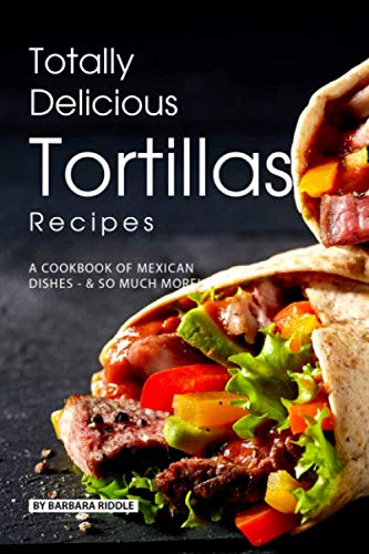 Totally Delicious Tortillas Recipes: A Cookbook of Mexican Dishes - SO Much More! by Barbara Riddle