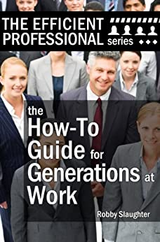 The How-To Guide for Generations at Work: How Americans of Every Age View the Workplace, and How to Work Productively With Every Generation (The Efficient Professional Series Book 2) by [Slaughter, Robby]