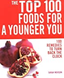 The Top 100 Foods for a Younger You: 100 Remedies to Turn Back the Clock (Top 100)