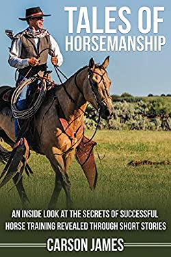 Tales Of Horsemanship: An Inside Look At The Secrets Of Successful Horse Training Revealed Through Short Stories
