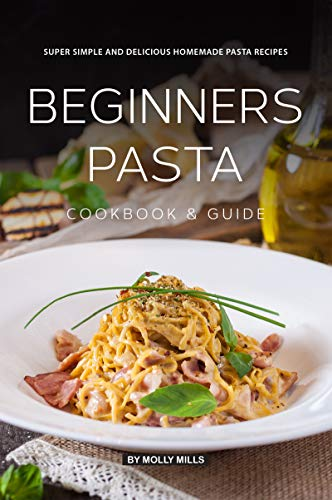 Beginners Pasta Cookbook & Guide: Super Simple and Delicious Homemade Pasta Recipes