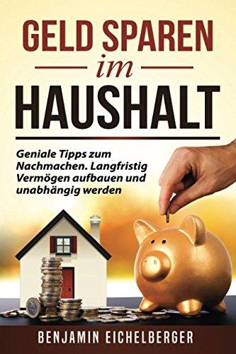 Download Geld sparen im Haushalt: Geniale Tipps zum Nachmachen. Langfristig Vermögen aufbauen und unabhängig werden (German Edition) pdf epub
