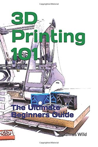 3-D Printing 101: The Ultimate Beginners Guide