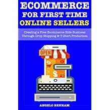 Ecommerce Online Store for First Time Sellers (Online Stores Creation): Creating a Free Ecommerce Side-Business Through Drop Shipping & T-Shirt Production