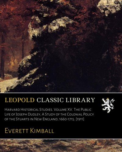 Harvard Historical Studies. Volume XV. The Public Life of Joseph Dudley; A Study of the Colonial Policy of the Stuarts in New England, 1660-1715. [1911] pdf