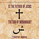 Is the Father of Jesus the God of Muhammad?: Understanding the Differences between Christianity and Islam Audiobook by Timothy George Narrated by Richard Allen