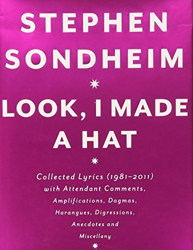 Look, I Made a Hat: Collected Lyrics (1981-2011) with Attendant Comments, Amplifications, Dogmas, Harangues, Digressions, Anecdotes and Miscellany by Stephen Sondheim (2011-11-22)