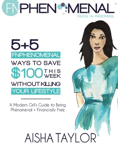 5+5 FNPhenomenal Ways to Save $100 This Week Without Killing Your Lifestyle: A Modern Girl's Guide to Being Phenomenal + Financially Free