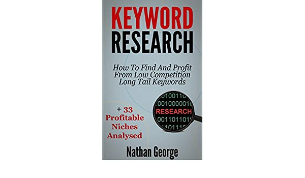 Keyword Research: How To Find And Profit From Low Competition Long Tail Keywords + 33 Profitable Niches Analysed (English Edition) eBook: Nathan George: ...