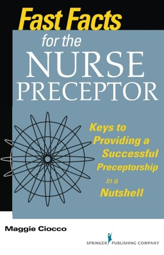 (Fast Facts for the Nurse Preceptor: Keys to Providing a Successful Preceptorship in a Nutshell (Volume 1))