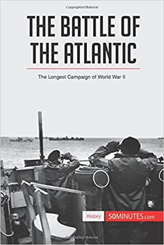 The Battle of the Atlantic: The Longest Campaign Of World War Ii
