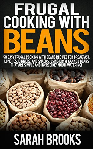 Frugal Cooking With Beans: 50 Incredibly Mouthwatering Easy Frugal Cooking With Beans Recipes For Breakfast, Lunches, Dinners, And Snacks, Using Dry & ... Save Time & Money, Slow C