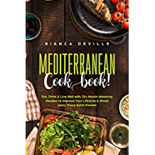 The Mediterranean Cookbook: Eat, Drink & Live Well with 70+ Mouth-Watering Recipes to Improve Your Lifestyle & Shred Away Those Extra Pounds.