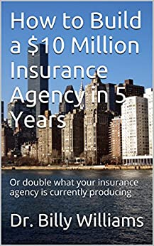 How to Build a $10 Million Insurance Agency in 5 Years: Or double what your insurance agency is currently producing by [Williams, Dr. Billy]