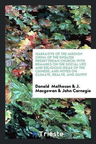 Narrative of the Mission China of the English Presbyterian Church; With Remarks on the Social Life and Religious Ideas of the Chinese; And Notes on Climate, Health, and Outfit ebook