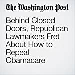 Behind Closed Doors, Republican Lawmakers Fret About How to Repeal Obamacare | Mike DeBonis