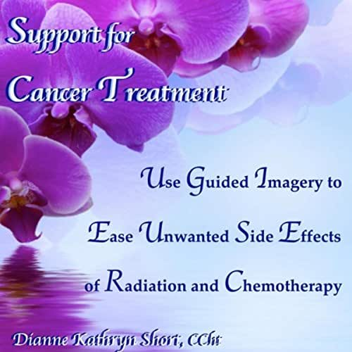 Support for Cancer Treatment - Use Guided Imagery to Ease Unwanted Side Effects of Radiation and Chemotherapy