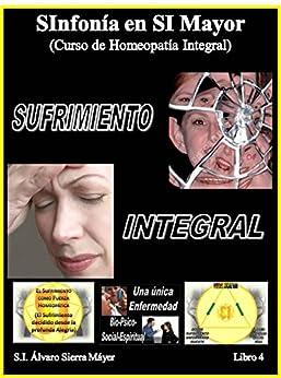 SUFRIMIENTO INTEGRAL: Curso de Homeopatía Integral IV (SInfonía en SI Mayor nº 4) de [Máyer, Álvaro Sierra]