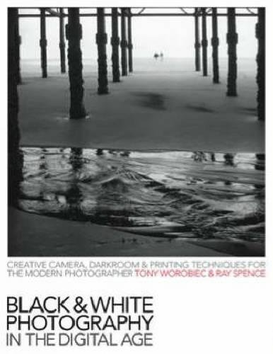 Black & White Photography in a Digital Age: Creative Camera, Darkroom and Printing Techniques for the Modern Photographer (Black And White Photography In The Digital Age)
