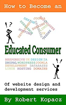 How to Become an Educated Consumer of Website Design and Development Services by [Kopacz, Robert]