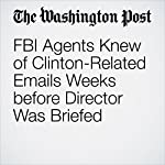 FBI Agents Knew of Clinton-Related Emails Weeks before Director Was Briefed | Matt Zapotosky,Rosalind S. Helderman,Ellen Nakashima