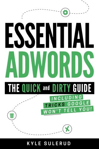 Essential AdWords: The Quick and Dirty Guide (Including Tricks Google WON'T Tell You)