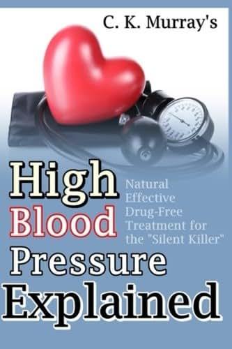 "High Blood Pressure Explained: Natural, Effective, Drug-Free Treatment for the ""Silent Killer"""