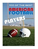 100 of the Best American Football Players of All Time, Alex Trost and Vadim Kravetsky, 1492141348