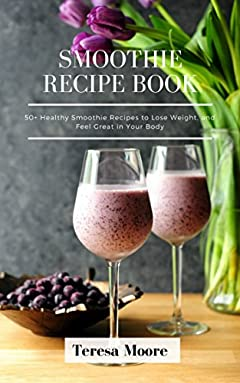 Smoothies Recipe Book: 50+ Healthy Smoothie Recipes to Lose Weight, and Feel Great in Your Body