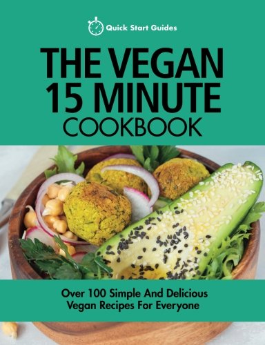 The Vegan 15 Minute Cookbook: Over 100 Simple And Delicious Vegan Recipes For Everyone ()