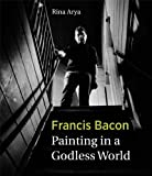 Francis Bacon : Painting in a Godless World, Arya, Rina, 1848220448