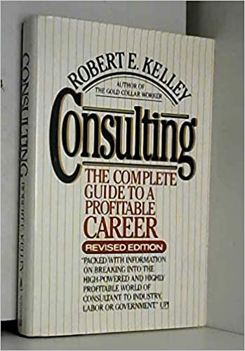 Consulting The Complete Guide To A Profitable Career Kelley Robert E 9780684186177 Amazon Com Books