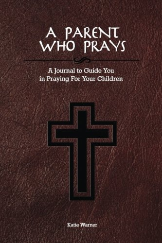 A Parent Who Prays: A Journal to Guide You in Praying For Your Children