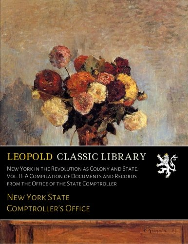 Read Online New York in the Revolution as Colony and State. Vol. II: A Compilation of Documents and Records from the Office of the State Comptroller ebook