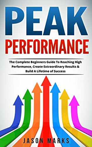 Peak Performance: The Complete Beginners Guide To Reaching High Performance, Create Extraordinary Results & Build A Lifetime of Success (Small Habits & High Performance Habits Series Book 6)