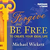Forgive and Be Free: To Create Your Ideal Life   Michael Wickett