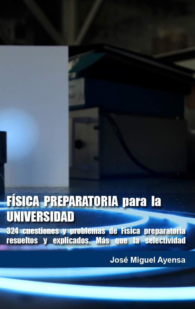 FÍSICA PREPARATORIA para la UNIVERSIDAD: 324 cuestiones y problemas de física preparatoria resueltos y explicados Más que la selectividad eBook: Ayensa, José Miguel: Amazon.es: Tienda Kindle