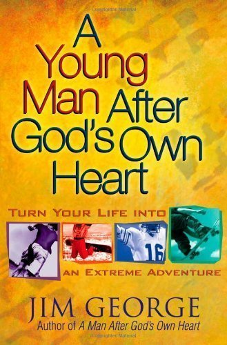 A Young Man After God's Own Heart: Turn Your Life into an Extreme Adventure by George, Jim [2005]