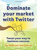 Dominate Your Market with Twitter, Jon Smith and José Llinares, 190682116X