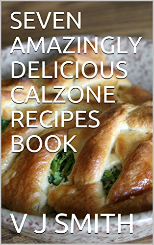 SEVEN  AMAZINGLY  DELICIOUS  CALZONE  RECIPES  BOOK by V J SMITH