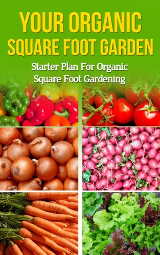 Your Organic Square Foot Garden: Starter Plan For Organic Square Foot Gardening (beginners gardening, vegetable gardening, vertical garden, urban farming, ... beginners how to garden, organic) (Garden Plans Vertical)