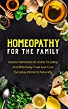 Homeopathy For The Family: Natural Remedies At Home To Safely And Effectively Treat And Cure Everyday Ailments Naturally (Homeopathic Remedies,Homeopathic Treatment)