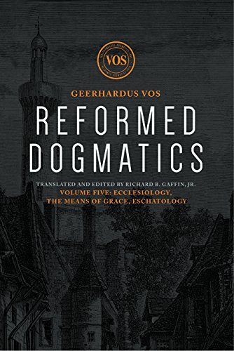 Reformed Dogmatics: Ecclesiology, The Means of Grace, Eschatology