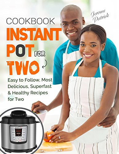 Instant Pot For Two Cookbook: Easy to Follow, Most Delicious, Superfast & Healthy Recipes For Two by Jerome Patrick