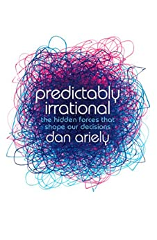 Predictably Irrational: The Hidden Forces that Shape Our Decisions by [Ariely, Dan]