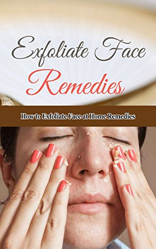 Exfoliate Face Remedies: How to Exfoliate Face at Home Remedies