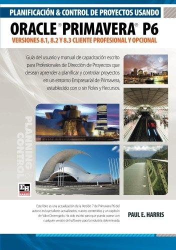 Planificacin y Control de Proyectos Usando Oracle Primavera P6: Versiones 8.1, 8.2 y 8.3 Cliente Profesional y Opcional (Spanish Edition)